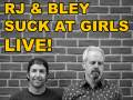 RJ and Bley Suck at Girls LIVE!