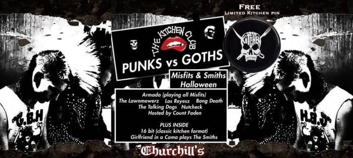 The Kitchen Club - Punks v Goths - A Misfits/Smiths Halloween with Armada! (playing all misfits), The Talking Dogs, Nutcheck, The Lawnmowerz, Los Reyesz Bong Death, Hosted by Count Faden. Plus inside: 16 bit (classic kitchen format) & Girlfriend in a Coma (playing an all Smiths set), Hosted by the Notorious Nastie