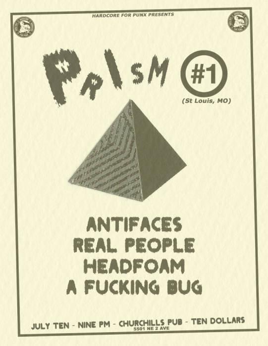 07/10: PRISM #1, ANTIFACES, REAL PEOPLE, HEADFOAM, A FUCKING BUG