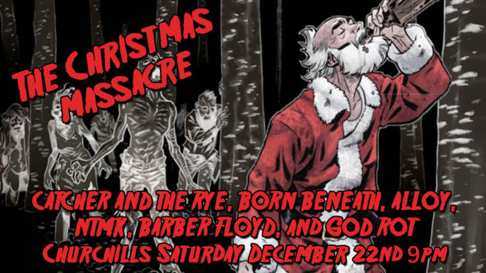 The Christmas Massacre with Catcher and the Rye, Born Beneath, Alloy, NTMK, Barber Floyd, God Rot, Hate Machine, and Mekronium!