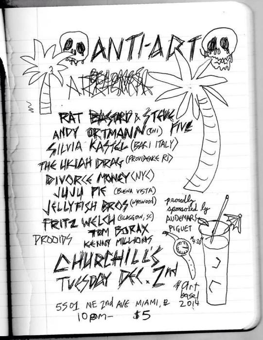 Anti - Art becomes Art with Rat Bastard & Steve Five (NYC), Andy Ortmann (Chicago), Silvia Kastel (Bari Italy), Snakehole (Buena Vista), JuJu Pie (Wynwood), Jellyfish Bros (Wynwood), Fritz Welch (Glasgow Scotland), Drooids (NYC), Tatsuya Nakatani & Russell Mofsky (Easton PA), Tom Borax (Baltimore), & Kenny Millions  (Everglades)