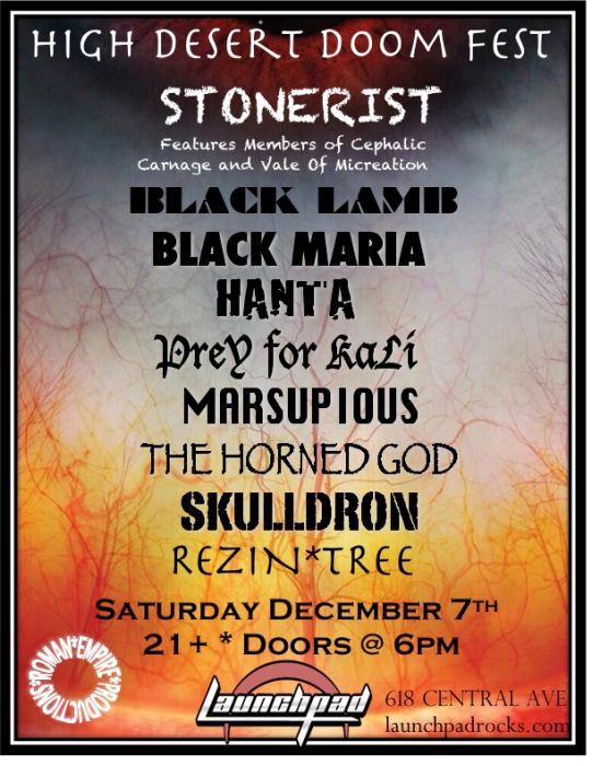 ** High Desert Doom Fest ** Stonerist (members of Cephalic Carnage/Vale Of Miscreation) * Black Maria * Black Lamb * Hanta * Prey For Kali * Marsupious * The Horned God * Rezin Tree