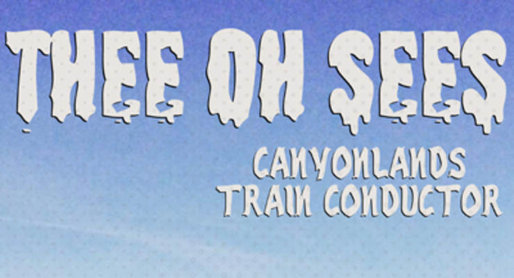 Thee Oh Sees * Canyonlands * Train Conductor