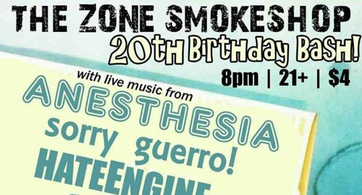 The Zone Smokeshop 20th Anniversary Party: Anesthesia * Sorry Guero! * Hate Engine * Skulldron *  Afterparty with Psycho 78