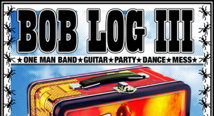Bob Log III * Get Action! * The Howlin
